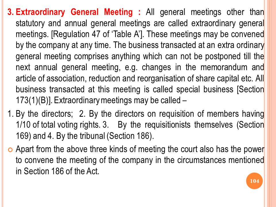 3. Extraordinary General Meeting : All general meetings other than statutory and annual general meetings are called extraordinary general meetings. [Regulation 47 of 'Table A']. These meetings may be convened by the company at any time. The business transacted at an extra ordinary general meeting comprises anything which can not be postponed till the next annual general meeting, e.g. changes in the memorandum and article of association, reduction and reorganisation of share capital etc. All business transacted at this meeting is called special business [Section 173(1)(B)]. Extraordinary meetings may be called –
